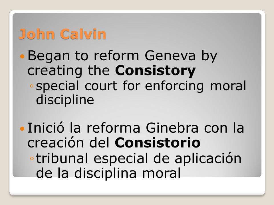 Began to reform Geneva by creating the Consistory