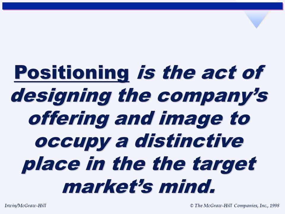 Positioning is the act of designing the company's offering and image to occupy a distinctive place in the the target market's mind.