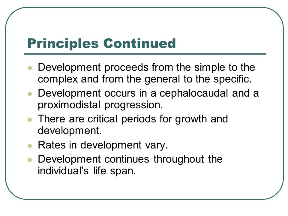 Principles Continued Development proceeds from the simple to the complex and from the general to the specific.