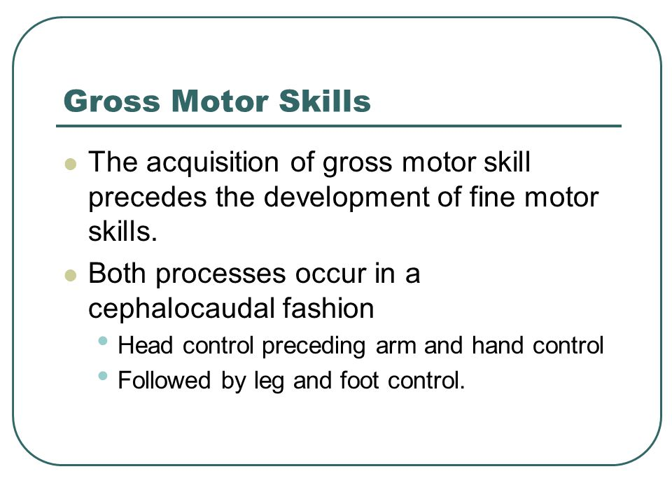 Gross Motor Skills The acquisition of gross motor skill precedes the development of fine motor skills.