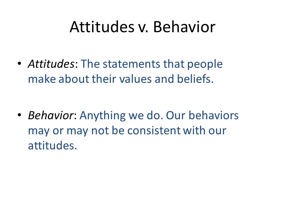 Attitudes v. Behavior Attitudes: The statements that people make about their values and beliefs.