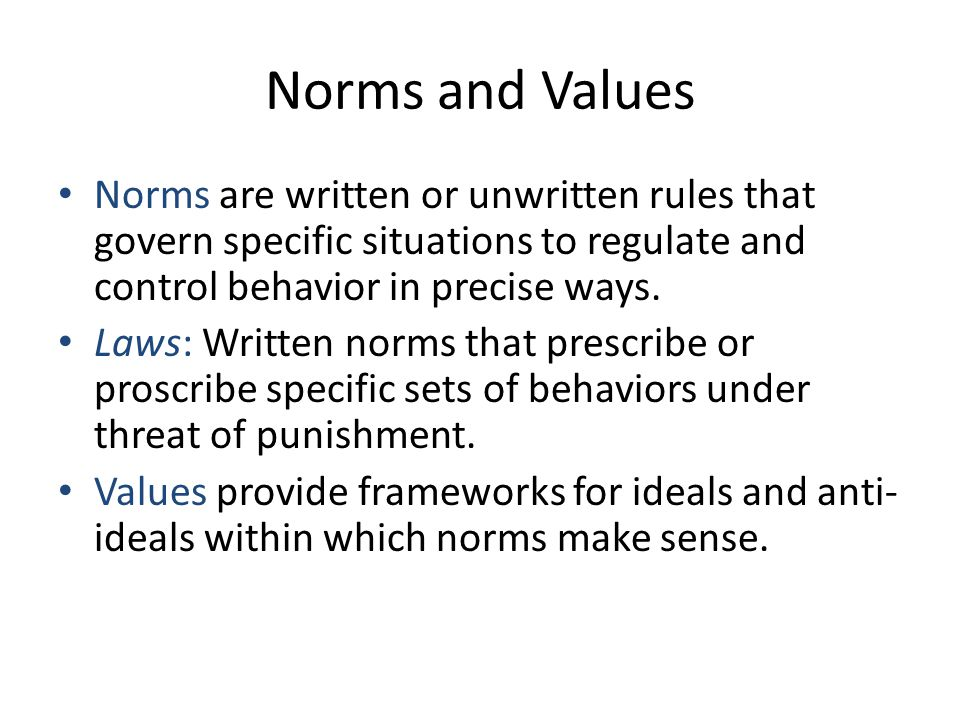 Norms and Values Norms are written or unwritten rules that govern specific situations to regulate and control behavior in precise ways.