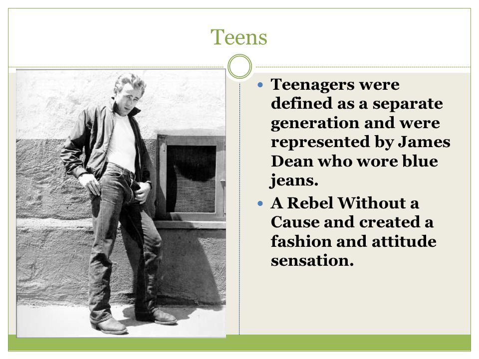 Teens Teenagers were defined as a separate generation and were represented by James Dean who wore blue jeans.