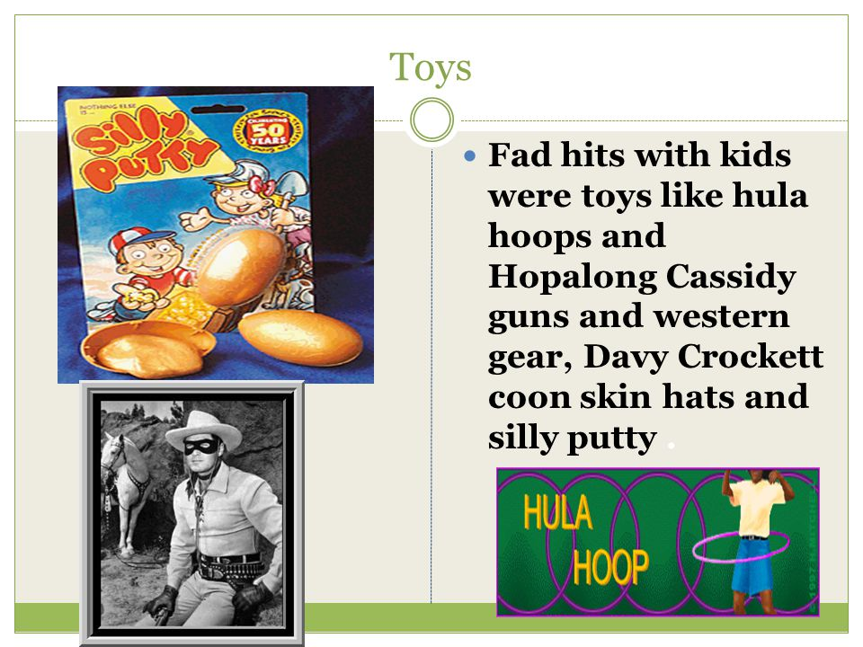 Toys Fad hits with kids were toys like hula hoops and Hopalong Cassidy guns and western gear, Davy Crockett coon skin hats and silly putty .