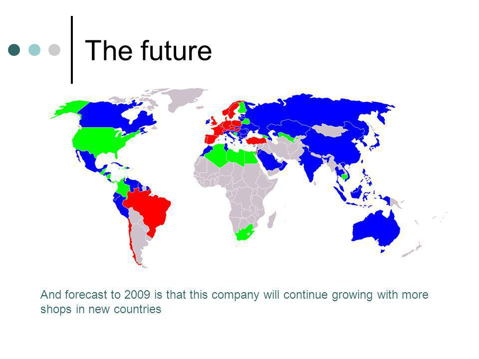 The future And forecast to 2009 is that this company will continue growing with more shops in new countries.