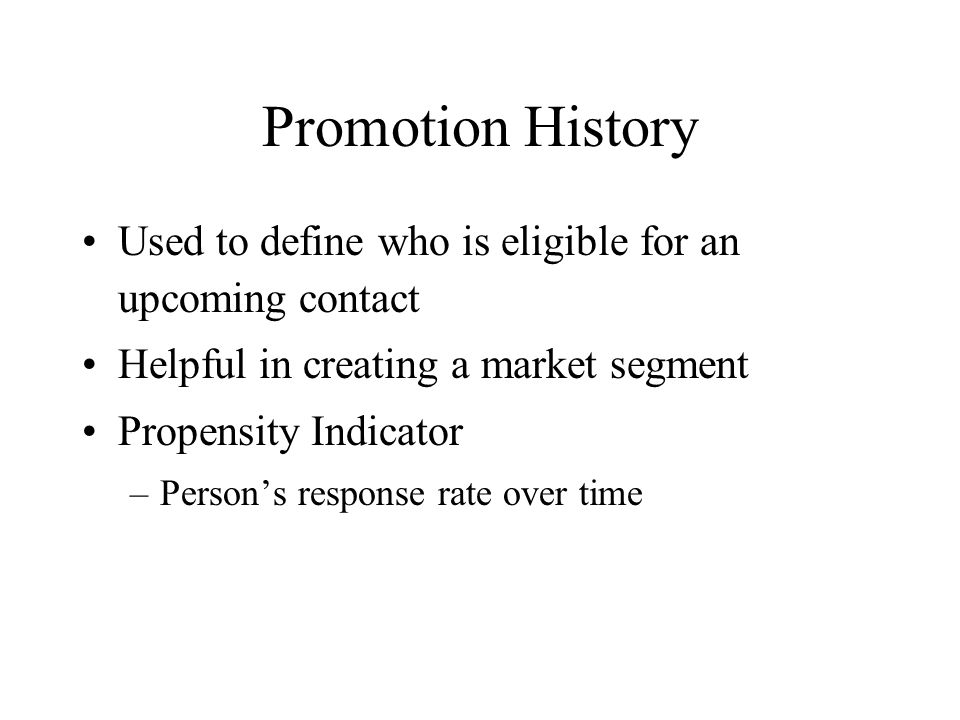 Promotion History Used to define who is eligible for an upcoming contact. Helpful in creating a market segment.