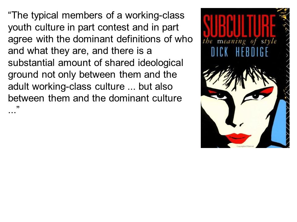 The typical members of a working-class youth culture in part contest and in part agree with the dominant definitions of who and what they are, and there is a substantial amount of shared ideological ground not only between them and the adult working-class culture ...