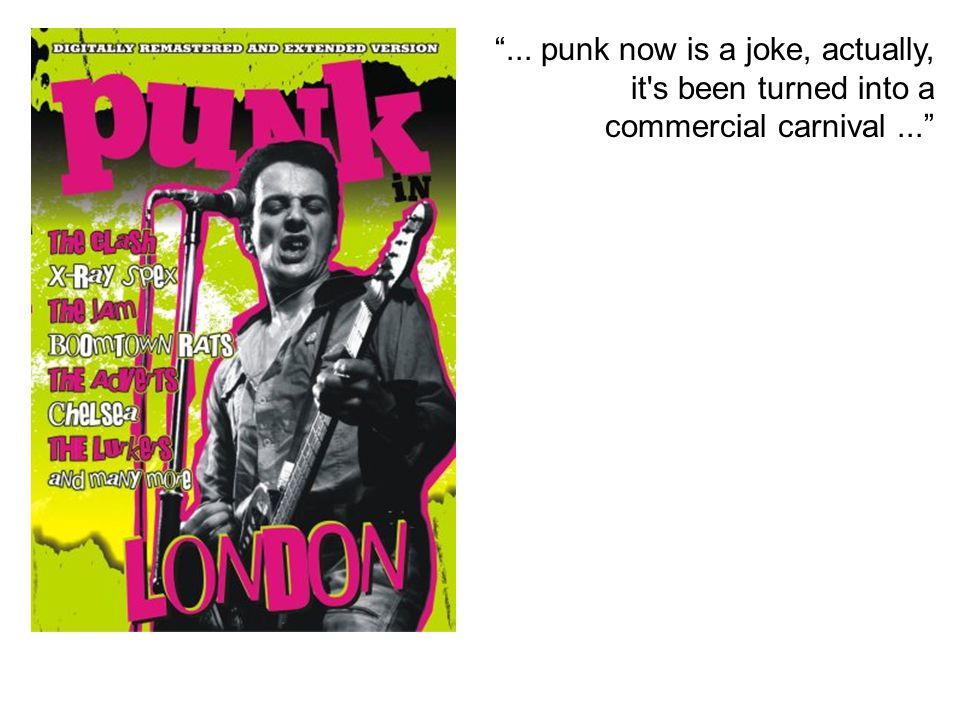 ... punk now is a joke, actually, it s been turned into a commercial carnival ...