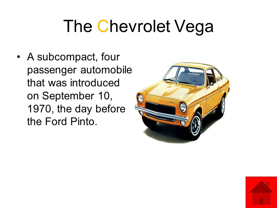 The Chevrolet Vega A subcompact, four passenger automobile that was introduced on September 10, 1970, the day before the Ford Pinto.