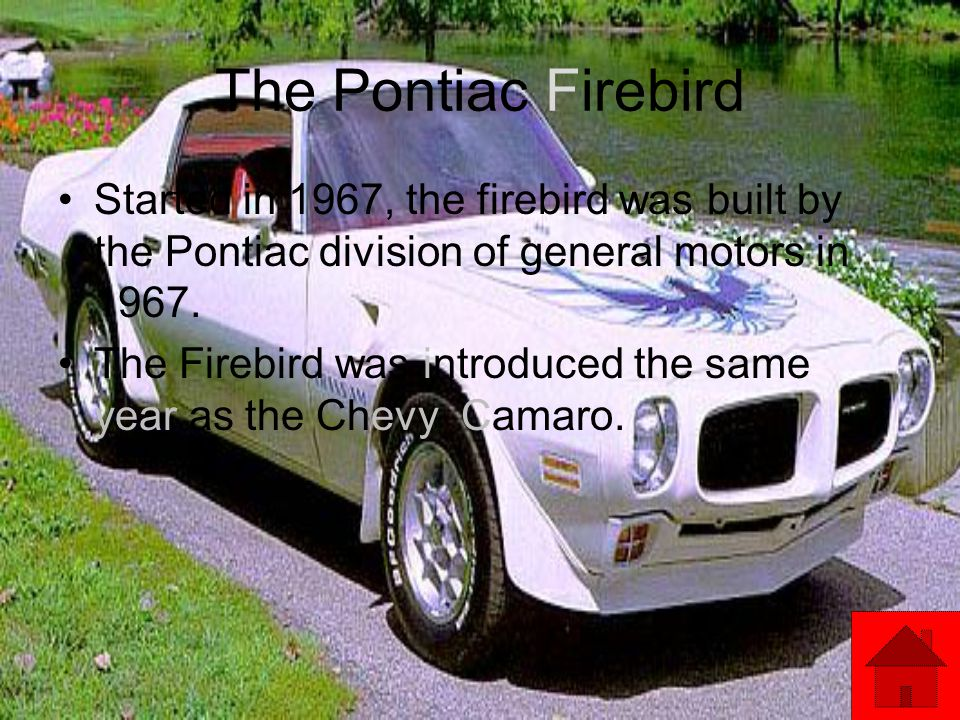 The Pontiac Firebird Started in 1967, the firebird was built by the Pontiac division of general motors in