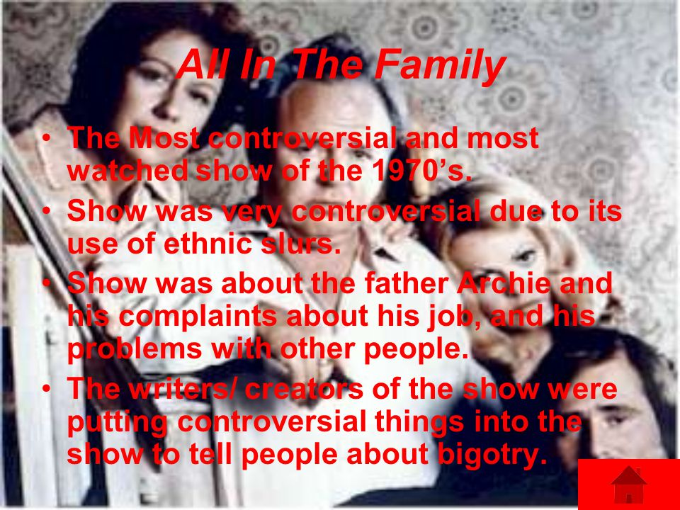 All In The Family The Most controversial and most watched show of the 1970's. Show was very controversial due to its use of ethnic slurs.