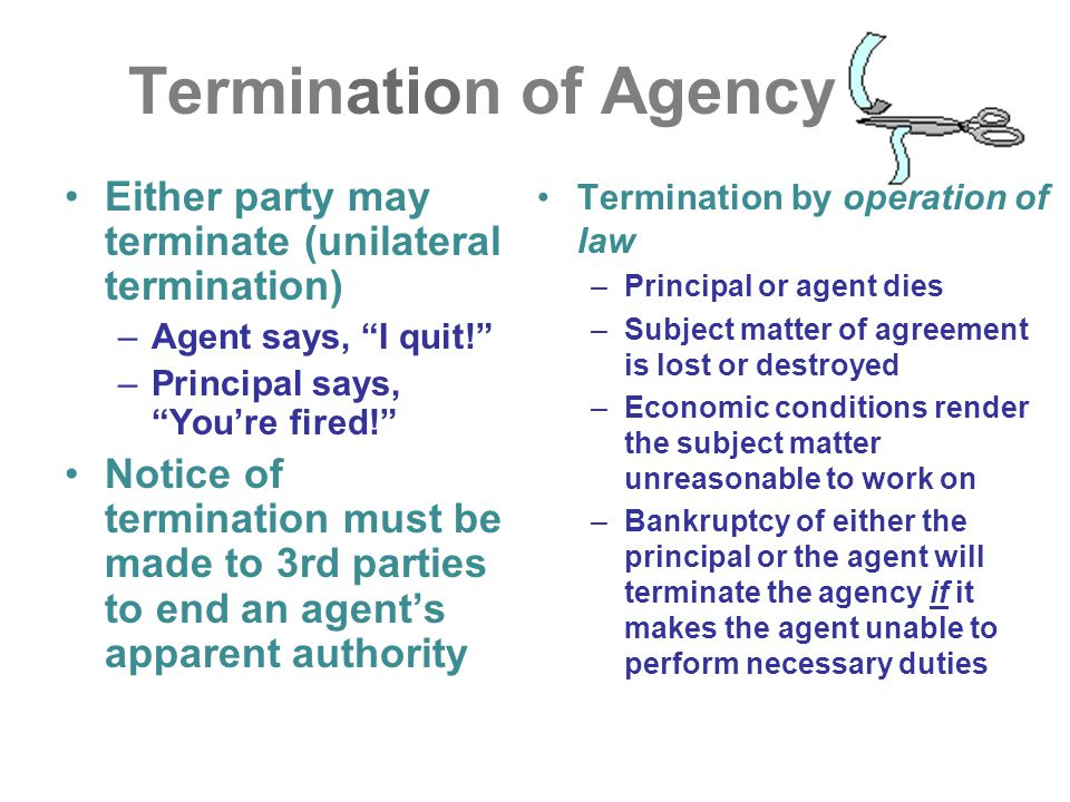 Termination of Agency Either party may terminate (unilateral termination) Agent says, I quit! Principal says, You're fired!