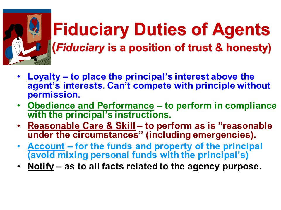Fiduciary Duties of Agents (Fiduciary is a position of trust & honesty)