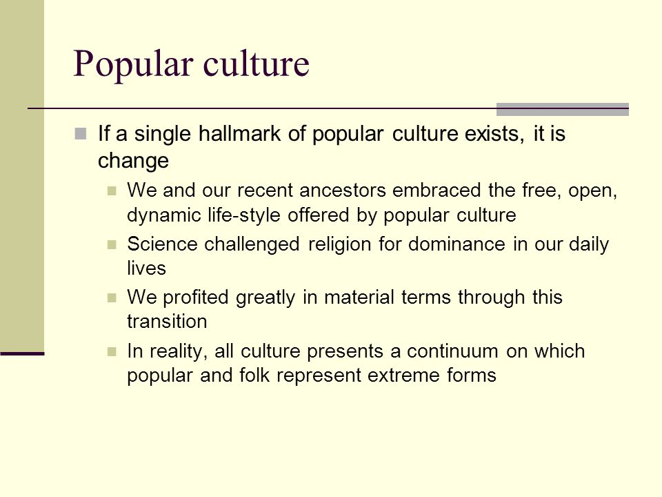 Popular culture If a single hallmark of popular culture exists, it is change.