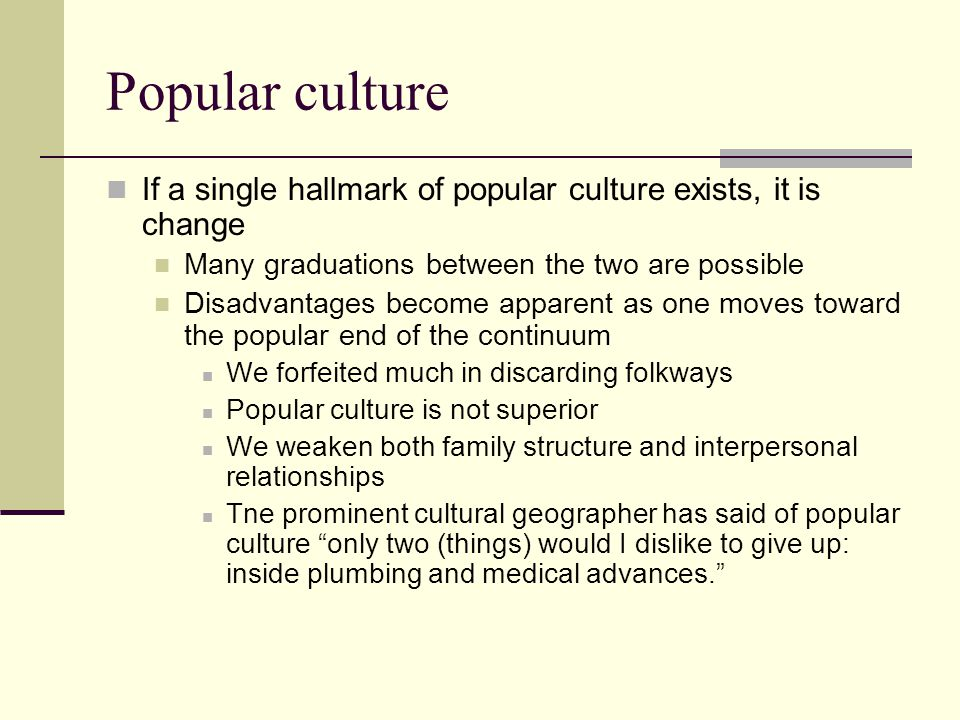Popular culture If a single hallmark of popular culture exists, it is change. Many graduations between the two are possible.