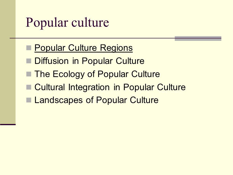 Popular culture Popular Culture Regions Diffusion in Popular Culture