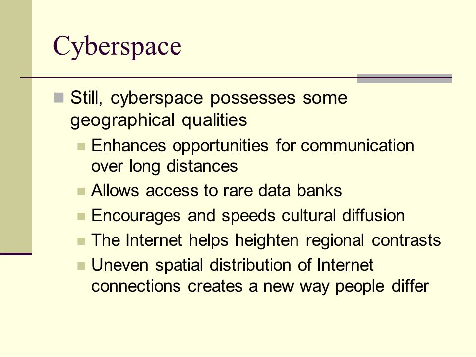 Cyberspace Still, cyberspace possesses some geographical qualities