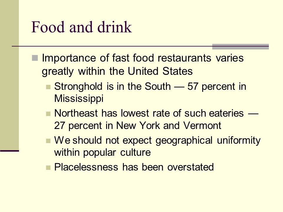 Food and drink Importance of fast food restaurants varies greatly within the United States. Stronghold is in the South — 57 percent in Mississippi.