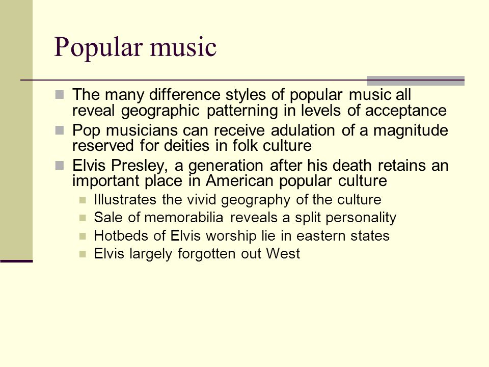 Popular music The many difference styles of popular music all reveal geographic patterning in levels of acceptance.