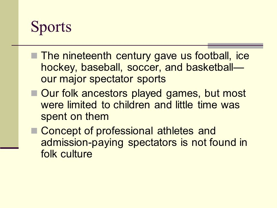 Sports The nineteenth century gave us football, ice hockey, baseball, soccer, and basket­ball—our major spectator sports.