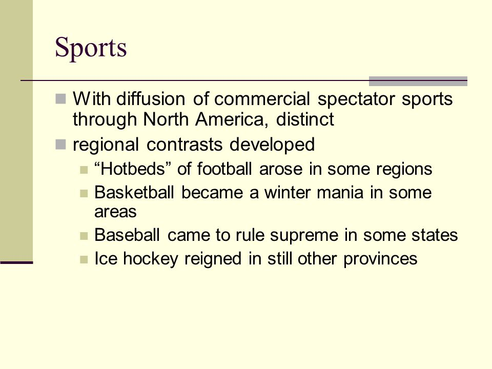 Sports With diffusion of commercial spectator sports through North America, distinct. regional contrasts developed.