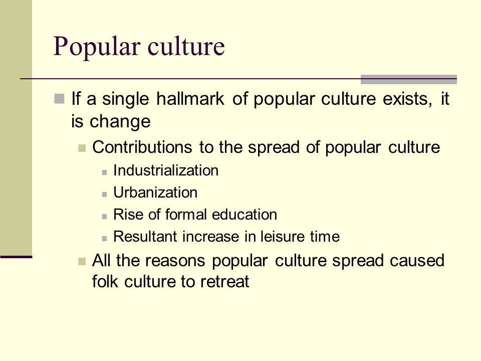 Popular culture If a single hallmark of popular culture exists, it is change. Contributions to the spread of popular culture.