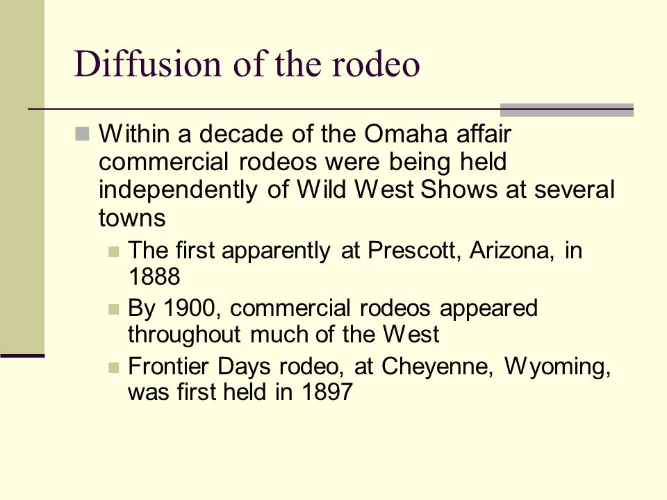 Diffusion of the rodeo Within a decade of the Omaha affair commercial rodeos were being held independently of Wild West Shows at several towns.
