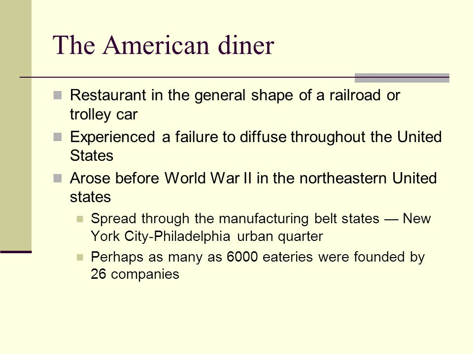 The American diner Restaurant in the general shape of a railroad or trolley car. Experienced a failure to diffuse throughout the United States.