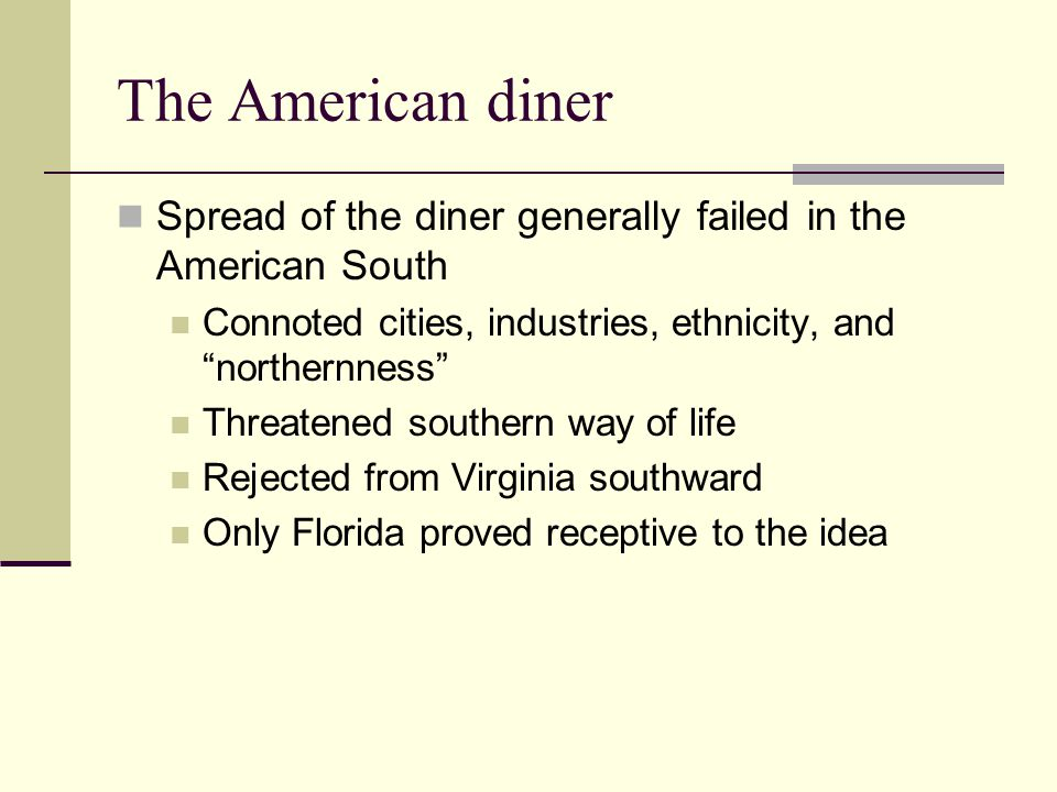 The American diner Spread of the diner generally failed in the American South. Connoted cities, industries, ethnicity, and northernness