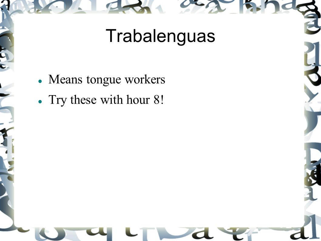 Trabalenguas Means tongue workers Try these with hour 8!