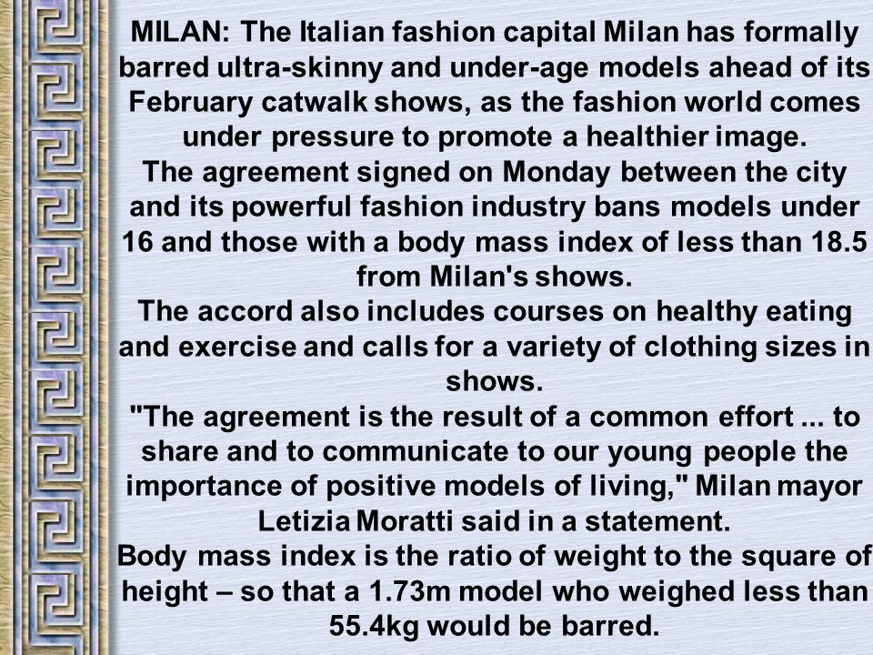 MILAN: The Italian fashion capital Milan has formally barred ultra-skinny and under-age models ahead of its February catwalk shows, as the fashion world comes under pressure to promote a healthier image.