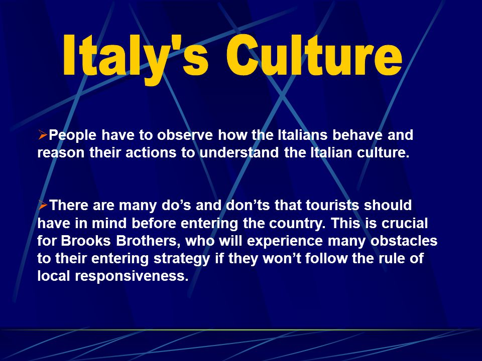 Italy s Culture People have to observe how the Italians behave and reason their actions to understand the Italian culture.