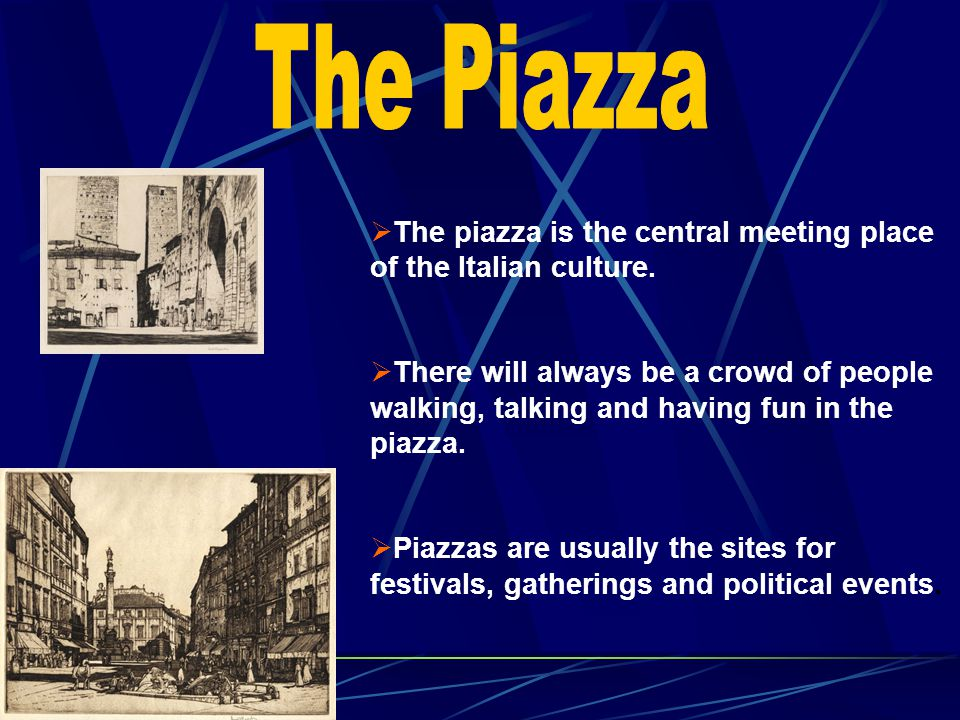 The Piazza The piazza is the central meeting place of the Italian culture.
