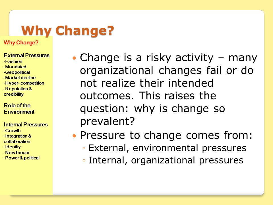 Why Change Why Change External Pressures. Fashion. Mandated. Geopolitical. Market decline. Hyper- competition.