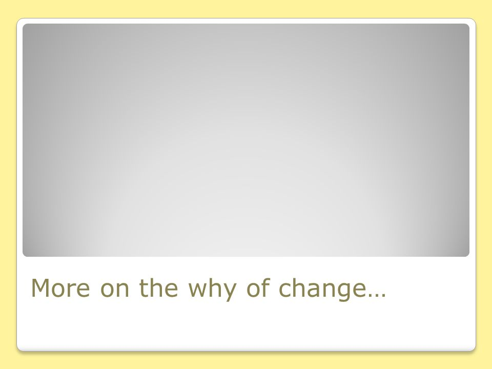 More on the why of change…
