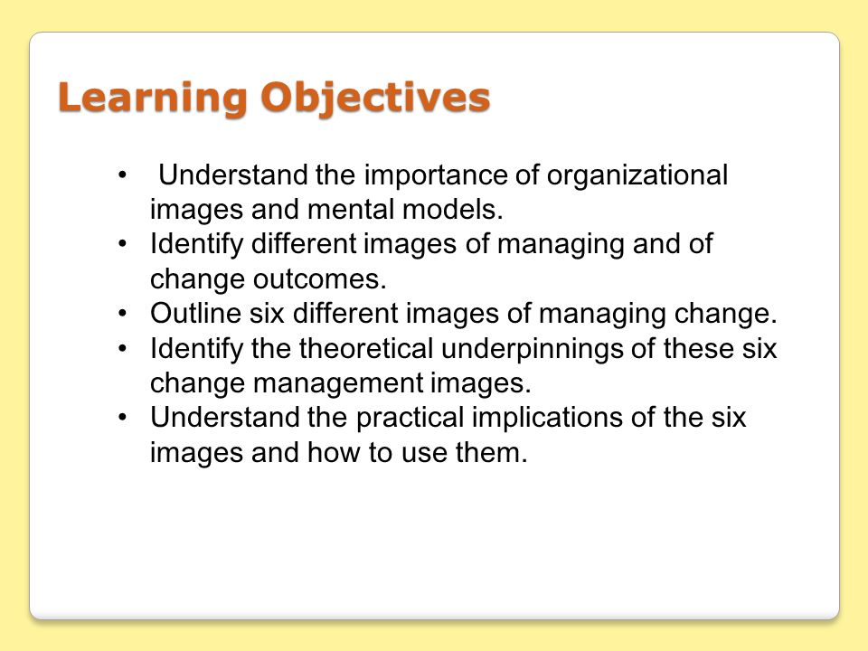 Learning Objectives Understand the importance of organizational images and mental models.