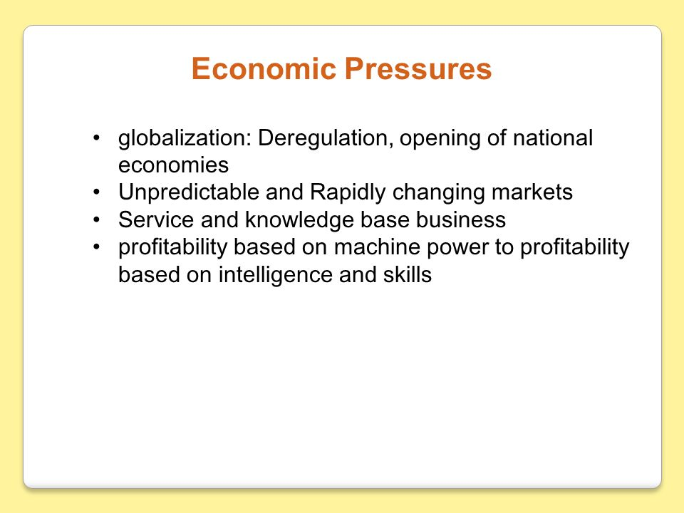Economic Pressures globalization: Deregulation, opening of national economies. Unpredictable and Rapidly changing markets.
