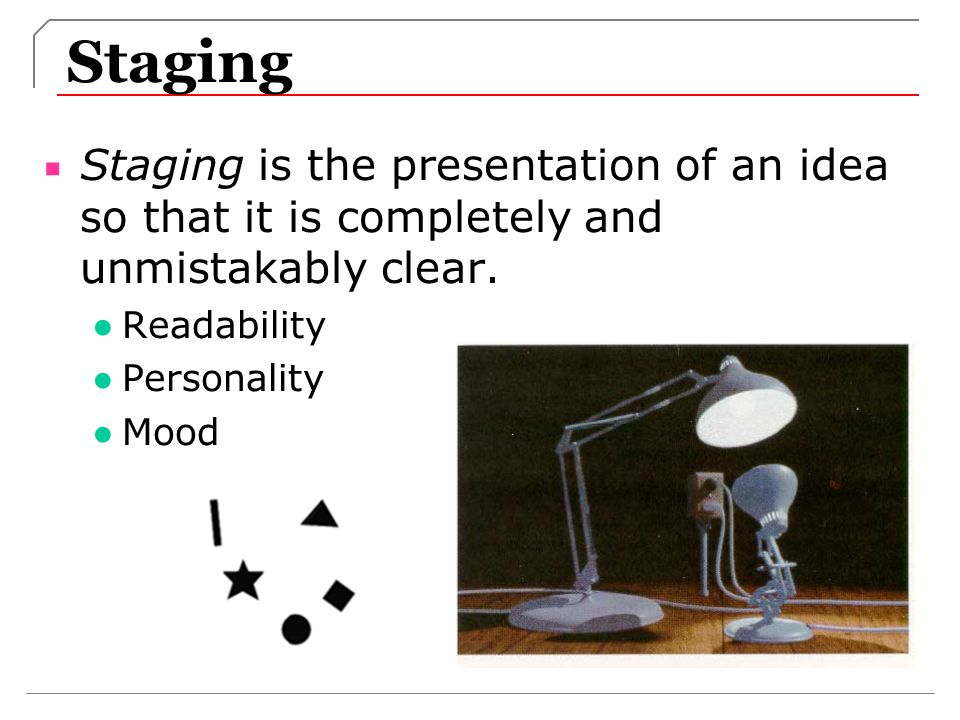 Staging Staging is the presentation of an idea so that it is completely and unmistakably clear. Readability.