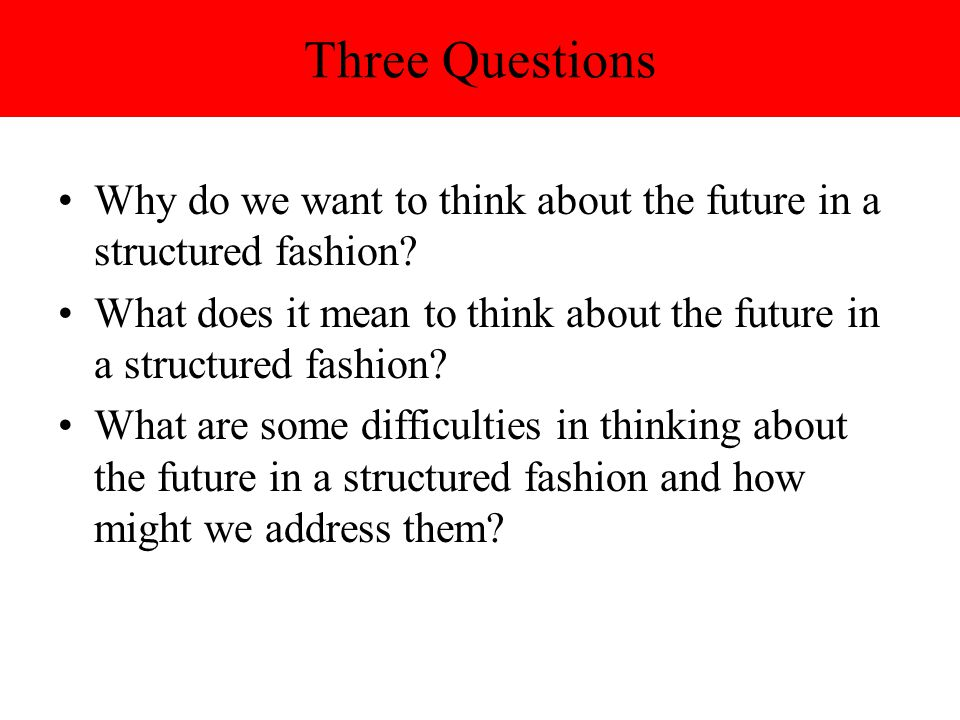 Three Questions Why do we want to think about the future in a structured fashion
