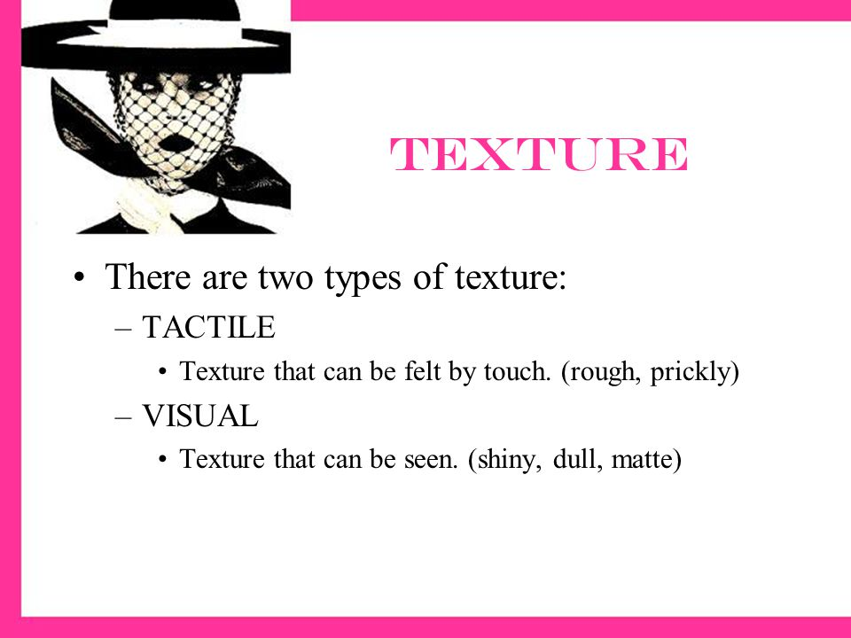texture There are two types of texture: TACTILE VISUAL