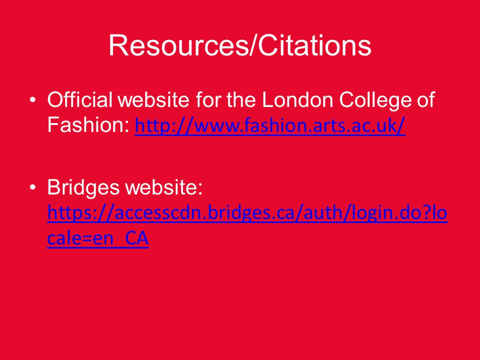 Resources/Citations Official website for the London College of Fashion: http://www.fashion.arts.ac.uk/