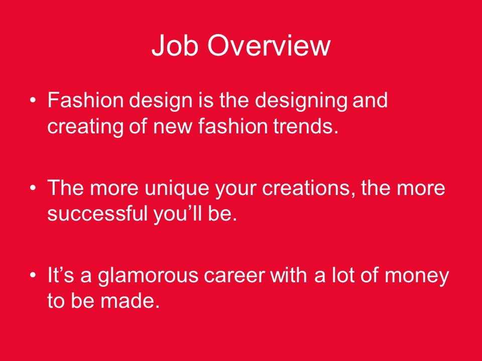 Job Overview Fashion design is the designing and creating of new fashion trends. The more unique your creations, the more successful you'll be.