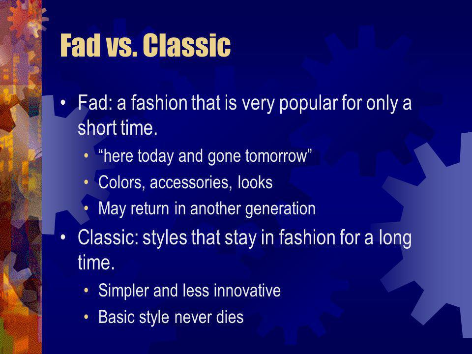Fad vs. Classic Fad: a fashion that is very popular for only a short time. here today and gone tomorrow