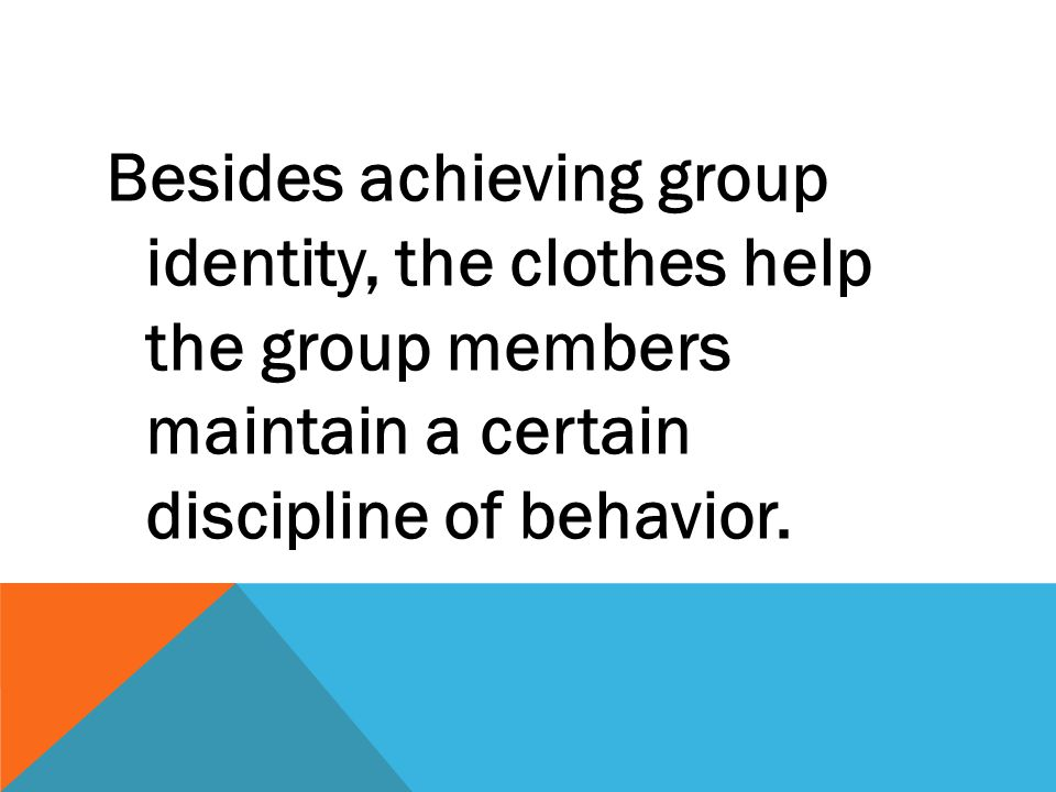 Besides achieving group identity, the clothes help the group members maintain a certain discipline of behavior.