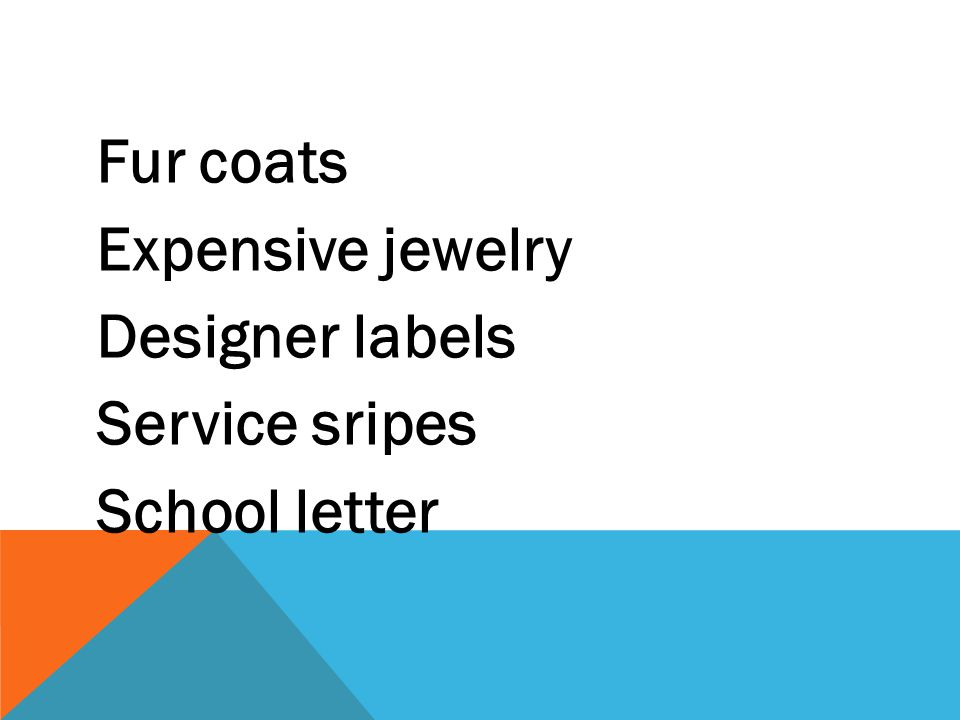 Fur coats Expensive jewelry Designer labels Service sripes School letter