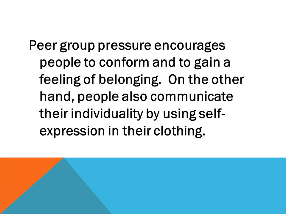 Peer group pressure encourages people to conform and to gain a feeling of belonging.