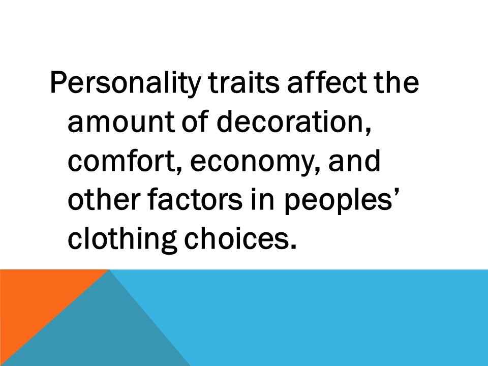 Personality traits affect the amount of decoration, comfort, economy, and other factors in peoples' clothing choices.
