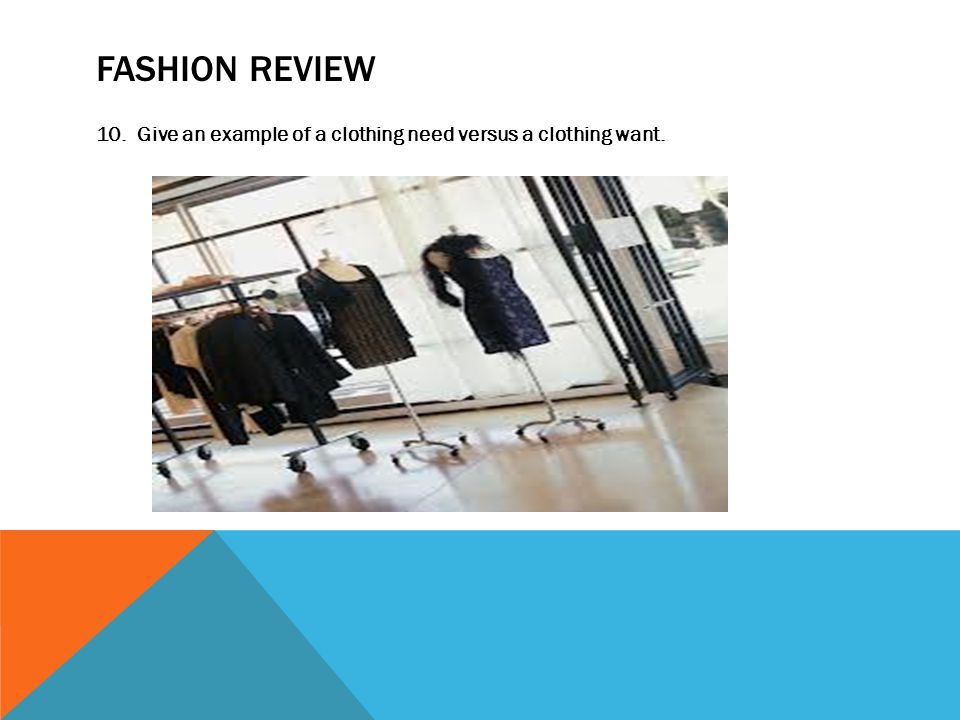 FASHION REVIEW 10. Give an example of a clothing need versus a clothing want.