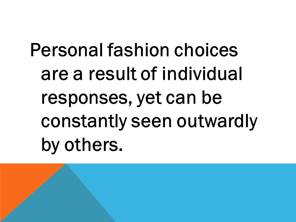 Personal fashion choices are a result of individual responses, yet can be constantly seen outwardly by others.