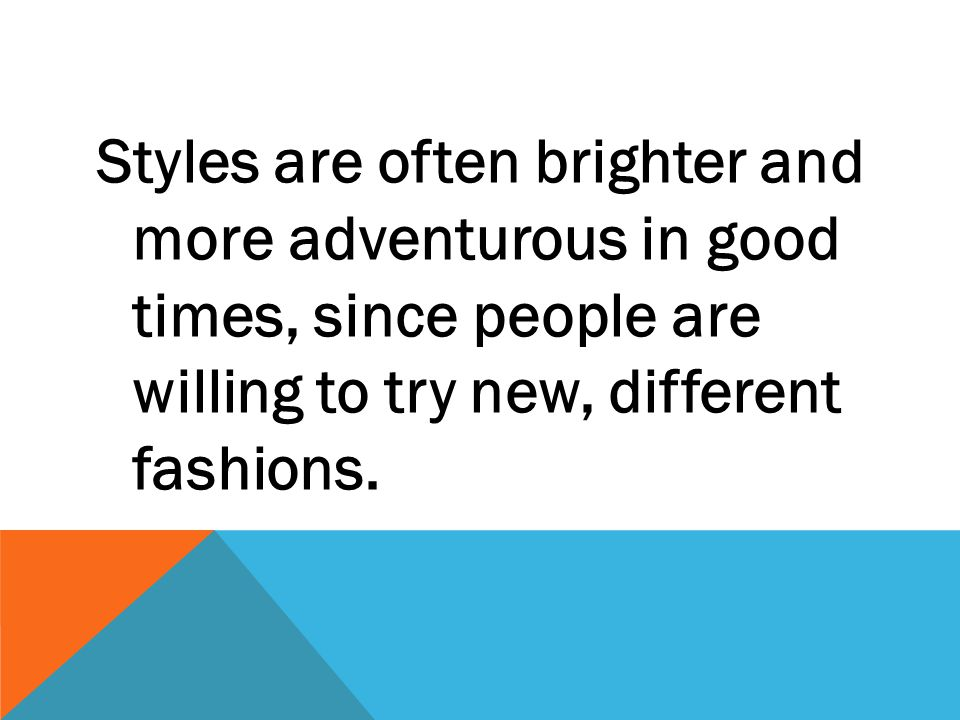 Styles are often brighter and more adventurous in good times, since people are willing to try new, different fashions.